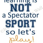 Learning is not a spectators sport so let's play